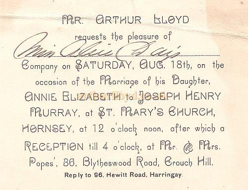 An Invitation sent to the actress Alice Day, and written by Arthur Lloyd himself, on the occasion of his daughter Annie Elizabeth's marriage to Joseph Henry Murray at ST. Mary's Church. Hornsey, at 12' o'clock noon on the 18th of August 1900, and after which a Reception till 4 o'clock, at 36, Blytheswood Road, Crouch Hill - Kindly sent in by Ron Sweeting.