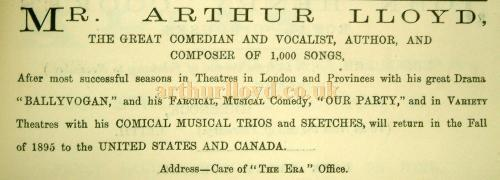 "Advertisement from the Era Annual of 1895 - Mr. Arthur Lloyd The great comedian and vocalist, author and composer of 1,000 songs. After most successful seasons in Theatres in London and Provinces with his great drama ""Ballyvogan,"" and his farcical, musical comedy, ""Our Party,"" and in Variety Theatre with his Comical Musical Trios and Sketches, will return in the Fall of 1895 to the United States and Canada. - Courtesy Jennifer Carnell."