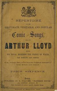 Repertoire of the Legitimate, Veritable, and Popular Comic Songs, sung by Arthur Lloyd before His Royal Highness The Prince Of Wales, The Nobility, and Gentry at St. James's Hall, & his popular concerts throughout Great Britain and Ireland, kindly sent in by Pat Wheatley - Click for details.