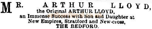 A notice in the ERA of the 26th of August 1899 , just a month after the New Cross Empire opened, reads 'Mr. Arthur Lloyd the Original Arthur Lloyd, an Immense Success with Son and Daughter at New Empires, Stratford and New-cross, The Bedford.'